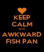 KEEP CALM O.o AWKWARD FISH PAN - Personalised Poster A4 size