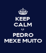KEEP CALM O PEDRO MEXE MUITO - Personalised Poster A4 size