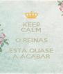KEEP CALM O REINAS ESTÁ QUASE A ACABAR - Personalised Poster A4 size