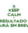 KEEP CALM O RESULTADO  SAIRÁ EM BREVE! - Personalised Poster A4 size