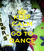 KEEP CALM oAND GO TO DANCE - Personalised Poster A4 size