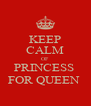 KEEP CALM OF  PRINCESS  FOR QUEEN  - Personalised Poster A4 size