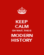 KEEP CALM OH WAIT, THIS IS MODERN HISTORY - Personalised Poster A4 size