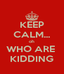 KEEP CALM... oh WHO ARE  KIDDING - Personalised Poster A4 size