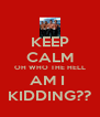 KEEP CALM OH WHO THE HELL AM I  KIDDING?? - Personalised Poster A4 size