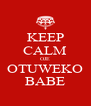 KEEP CALM OJE OTUWEKO BABE - Personalised Poster A4 size