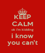 KEEP CALM ok i'm kidding i know you can't - Personalised Poster A4 size