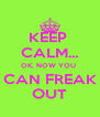 KEEP  CALM... OK, NOW YOU  CAN FREAK OUT - Personalised Poster A4 size