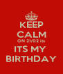 KEEP CALM ON 21/02 its ITS MY  BIRTHDAY - Personalised Poster A4 size