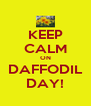 KEEP CALM ON DAFFODIL DAY! - Personalised Poster A4 size