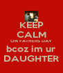 KEEP CALM ON FATHERS DAY bcoz im ur DAUGHTER - Personalised Poster A4 size