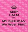 KEEP CALM On  MY BIRTHDAY We Wear Pink!! - Personalised Poster A4 size