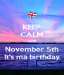KEEP CALM ON November 5th It's ma birthday - Personalised Poster A4 size
