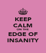 KEEP CALM ON THE EDGE OF INSANITY - Personalised Poster A4 size