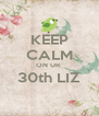 KEEP CALM ON UR  30th LIZ  - Personalised Poster A4 size