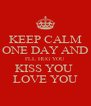 KEEP CALM ONE DAY AND I'LL HUG YOU KISS YOU  LOVE YOU - Personalised Poster A4 size