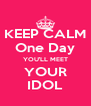 KEEP CALM One Day YOU'LL MEET YOUR IDOL - Personalised Poster A4 size