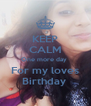 KEEP CALM One more day  For my loves Birthday  - Personalised Poster A4 size