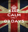KEEP CALM ONLY 03 DAYS  - Personalised Poster A4 size
