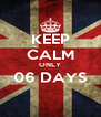 KEEP CALM ONLY 06 DAYS  - Personalised Poster A4 size