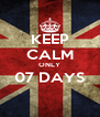 KEEP CALM ONLY 07 DAYS  - Personalised Poster A4 size