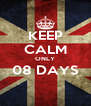 KEEP CALM ONLY 08 DAYS  - Personalised Poster A4 size