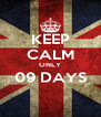 KEEP CALM ONLY 09 DAYS  - Personalised Poster A4 size