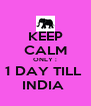 KEEP CALM ONLY : 1 DAY TILL  INDIA  - Personalised Poster A4 size
