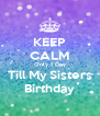 KEEP CALM Only 1 Day Till My Sisters Birthday - Personalised Poster A4 size