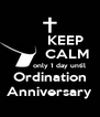 KEEP         CALM          only 1 day until Ordination Anniversary - Personalised Poster A4 size