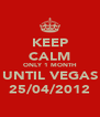 KEEP CALM ONLY 1 MONTH UNTIL VEGAS 25/04/2012 - Personalised Poster A4 size