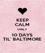 KEEP CALM ONLY 10 DAYS TIL' BALTIMORE - Personalised Poster A4 size