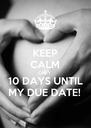 KEEP CALM ONLY 10 DAYS UNTIL MY DUE DATE!  - Personalised Poster A4 size