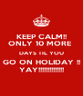 KEEP CALM!! ONLY 10 MORE  DAYS TIL YOU GO ON HOLIDAY !! YAY!!!!!!!!!!!!!! - Personalised Poster A4 size