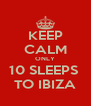 KEEP CALM ONLY 10 SLEEPS  TO IBIZA - Personalised Poster A4 size