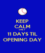 KEEP CALM ONLY  11 DAYS TIL OPENING DAY - Personalised Poster A4 size
