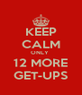 KEEP CALM ONLY  12 MORE GET-UPS - Personalised Poster A4 size