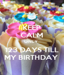 KEEP CALM ONLY  123 DAYS TILL MY BIRTHDAY  - Personalised Poster A4 size