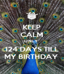 KEEP CALM ONLY  124 DAYS TILL MY BIRTHDAY  - Personalised Poster A4 size