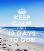 KEEP CALM ONLY 13 DAYS TO GO!!! - Personalised Poster A4 size