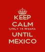 KEEP CALM ONLY 14 WEEKS UNTIL MEXICO - Personalised Poster A4 size