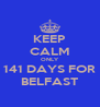 KEEP CALM ONLY 141 DAYS FOR BELFAST - Personalised Poster A4 size