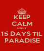 KEEP CALM ONLY 15 DAYS TIL PARADISE - Personalised Poster A4 size
