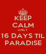 KEEP CALM ONLY 16 DAYS TIL PARADISE - Personalised Poster A4 size
