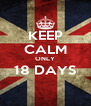 KEEP CALM ONLY 18 DAYS  - Personalised Poster A4 size