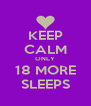 KEEP CALM ONLY 18 MORE SLEEPS - Personalised Poster A4 size