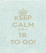 KEEP CALM ONLY 18 TO GO! - Personalised Poster A4 size