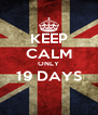 KEEP CALM ONLY 19 DAYS  - Personalised Poster A4 size