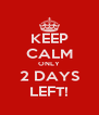 KEEP CALM ONLY 2 DAYS LEFT! - Personalised Poster A4 size