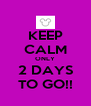 KEEP CALM ONLY 2 DAYS TO GO!! - Personalised Poster A4 size